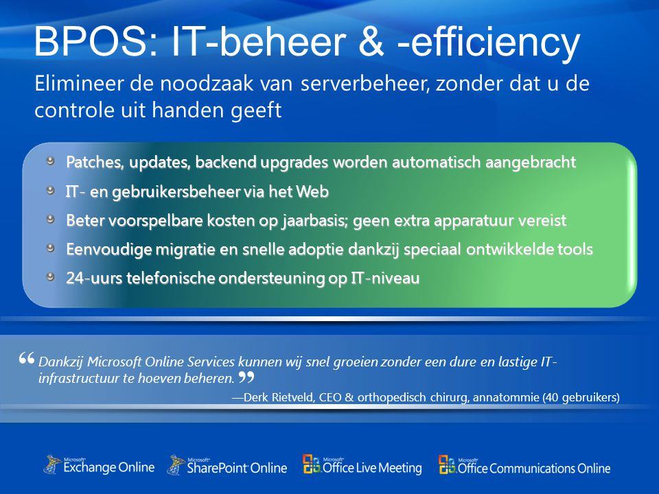 BPOS: IT-beheer & -efficiency Elimineer de noodzaak van serverbeheer, zonder dat u de controle uit handen geeft Patches, updates, backend upgrades wor