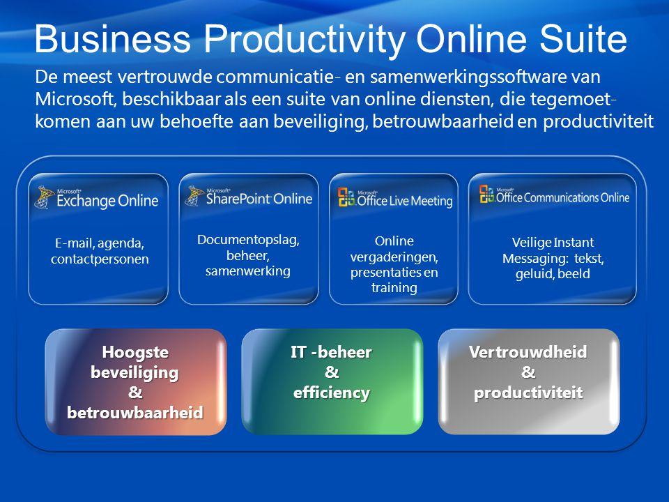 Business Productivity Online Suite De meest vertrouwde communicatie- en samenwerkingssoftware van Microsoft, beschikbaar als een suite van online diensten, die tegemoet- komen aan uw behoefte aan beveiliging, betrouwbaarheid en productiviteit IT -beheer & efficiency Vertrouwdheid & productiviteit Hoogste beveiliging &betrouwbaarheid Veilige Instant Messaging: tekst, geluid, beeld Online vergaderingen, presentaties en training Documentopslag, beheer, samenwerking E-mail, agenda, contactpersonen