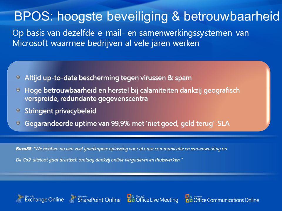 BPOS: hoogste beveiliging & betrouwbaarheid Op basis van dezelfde e-mail- en samenwerkingssystemen van Microsoft waarmee bedrijven al vele jaren werken Altijd up-to-date bescherming tegen virussen & spam Hoge betrouwbaarheid en herstel bij calamiteiten dankzij geografisch verspreide, redundante gegevenscentra Stringent privacybeleid Gegarandeerde uptime van 99,9% met 'niet goed, geld terug'-SLA Buro88: We hebben nu een veel goedkopere oplossing voor al onze communicatie en samenwerking en De Co2-uitstoot gaat drastisch omlaag dankzij online vergaderen en thuiswerken.