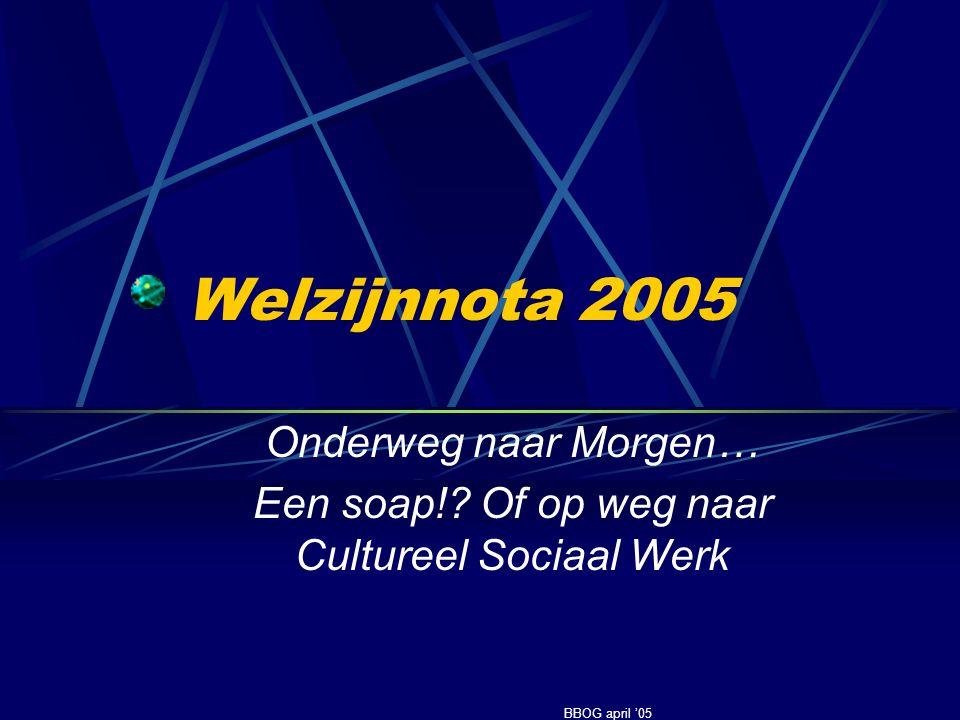 Welzijnnota 2005 Onderweg naar Morgen… Een soap!? Of op weg naar Cultureel Sociaal Werk BBOG april '05