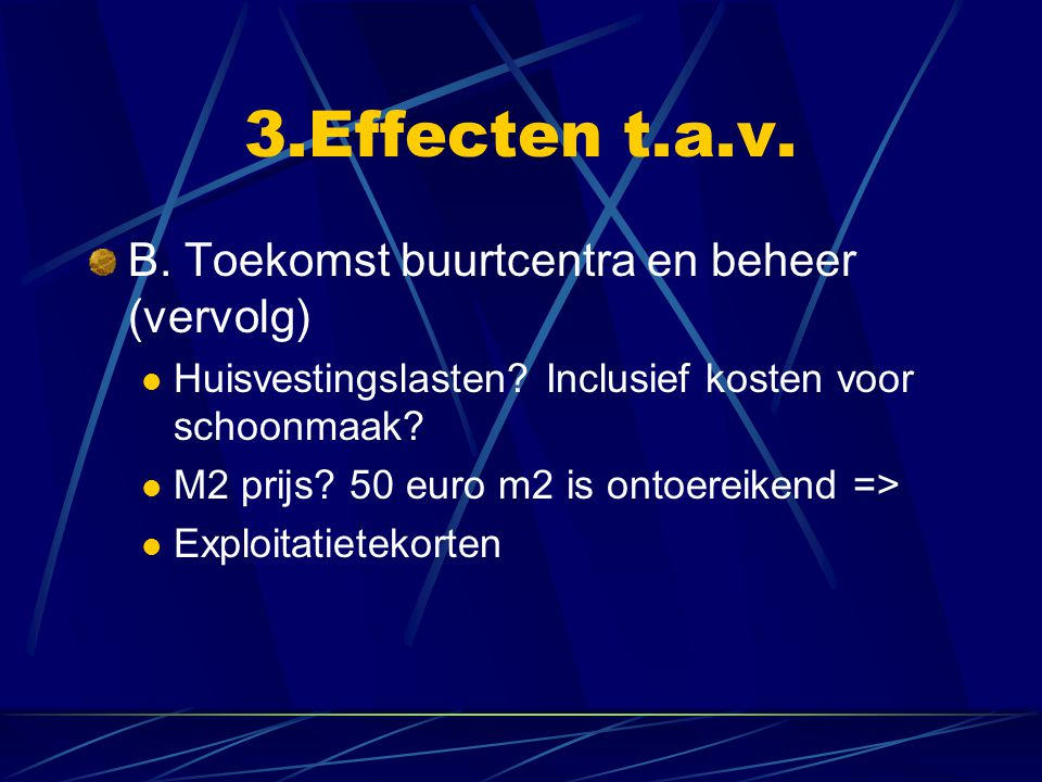 3.Effecten t.a.v. B. Toekomst buurtcentra en beheer (vervolg) Huisvestingslasten? Inclusief kosten voor schoonmaak? M2 prijs? 50 euro m2 is ontoereike