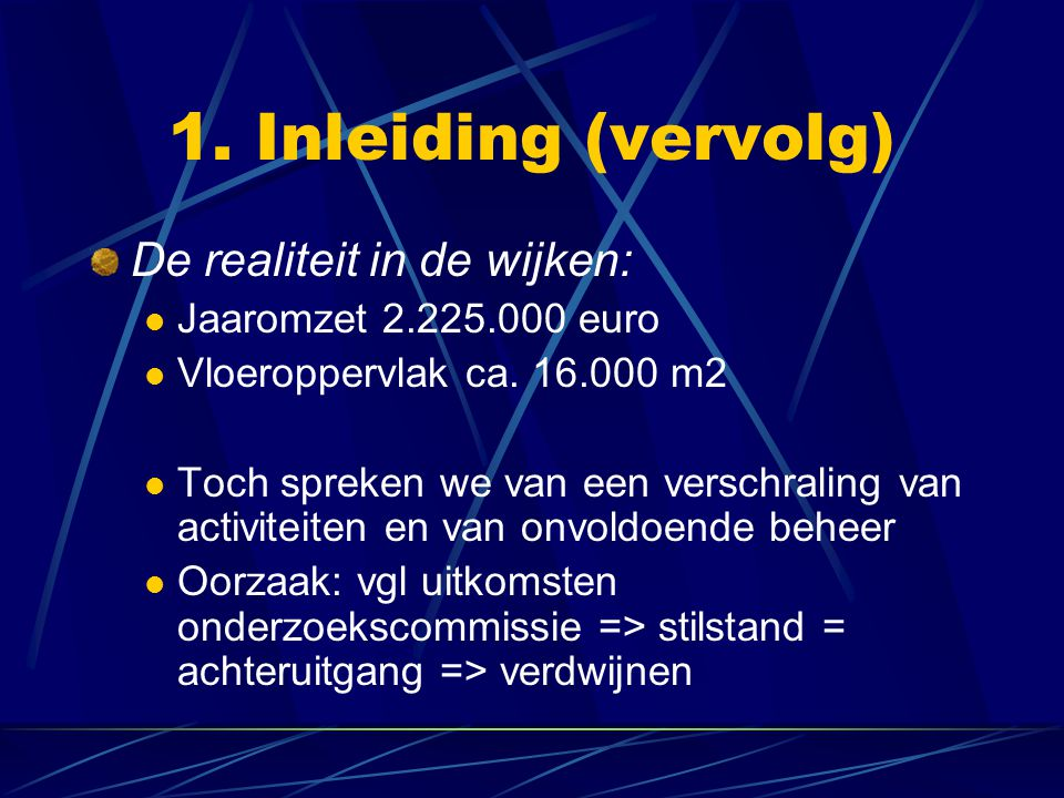1. Inleiding (vervolg) De realiteit in de wijken: Jaaromzet 2.225.000 euro Vloeroppervlak ca. 16.000 m2 Toch spreken we van een verschraling van activ