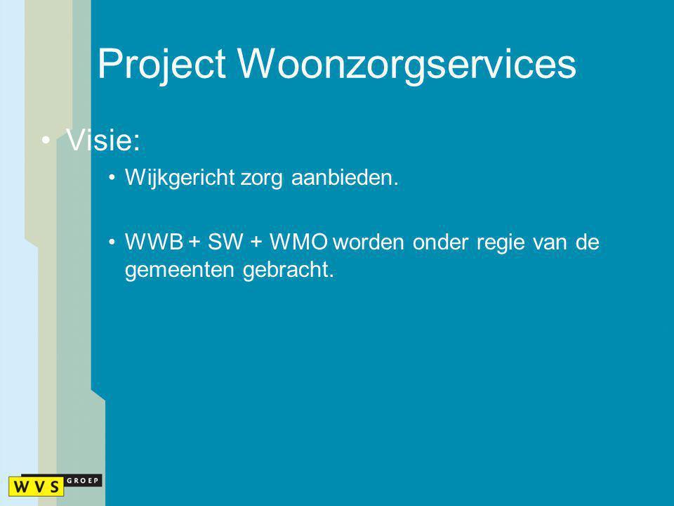 Project Woonzorgservices Visie: Wijkgericht zorg aanbieden. WWB + SW + WMO worden onder regie van de gemeentengebracht.