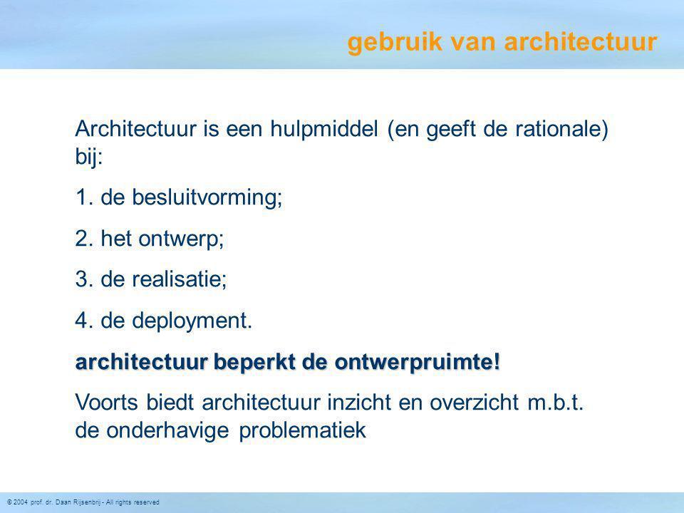 © 2004 prof. dr. Daan Rijsenbrij - All rights reserved gebruik van architectuur Architectuur is een hulpmiddel (en geeft de rationale) bij: 1. de besl