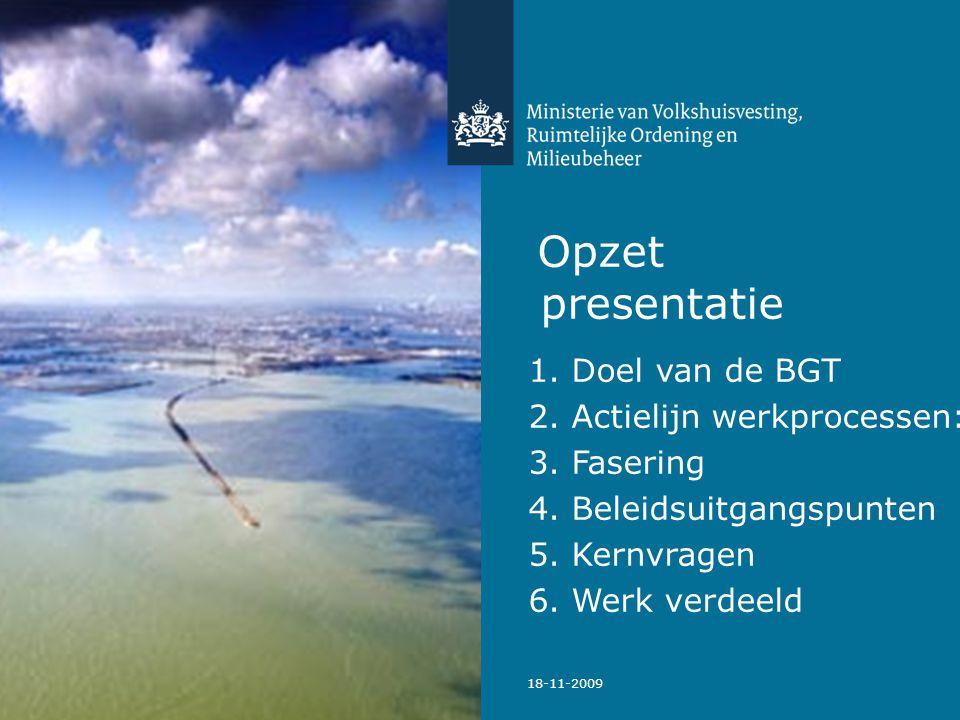 18-11-2009 Opzet presentatie 1. Doel van de BGT 2. Actielijn werkprocessen: 3. Fasering 4. Beleidsuitgangspunten 5. Kernvragen 6. Werk verdeeld