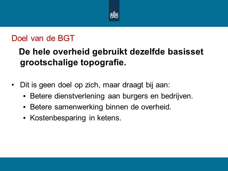 Doel van de BGT De hele overheid gebruikt dezelfde basisset grootschalige topografie. Dit is geen doel op zich, maar draagt bij aan: Betere dienstverl