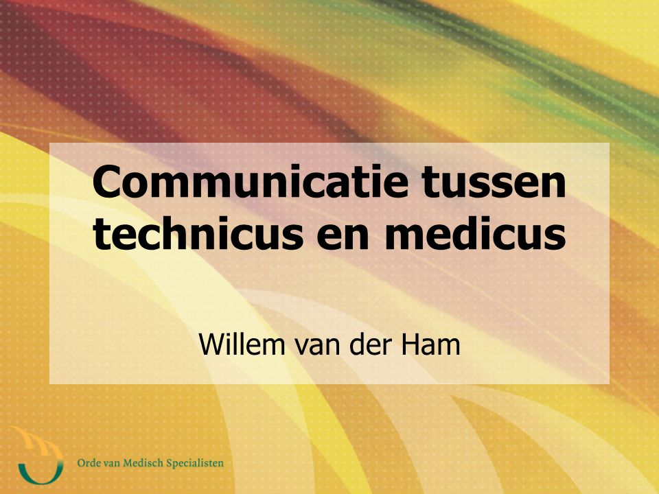 Communicatie tussen technicus en medicus Willem van der Ham