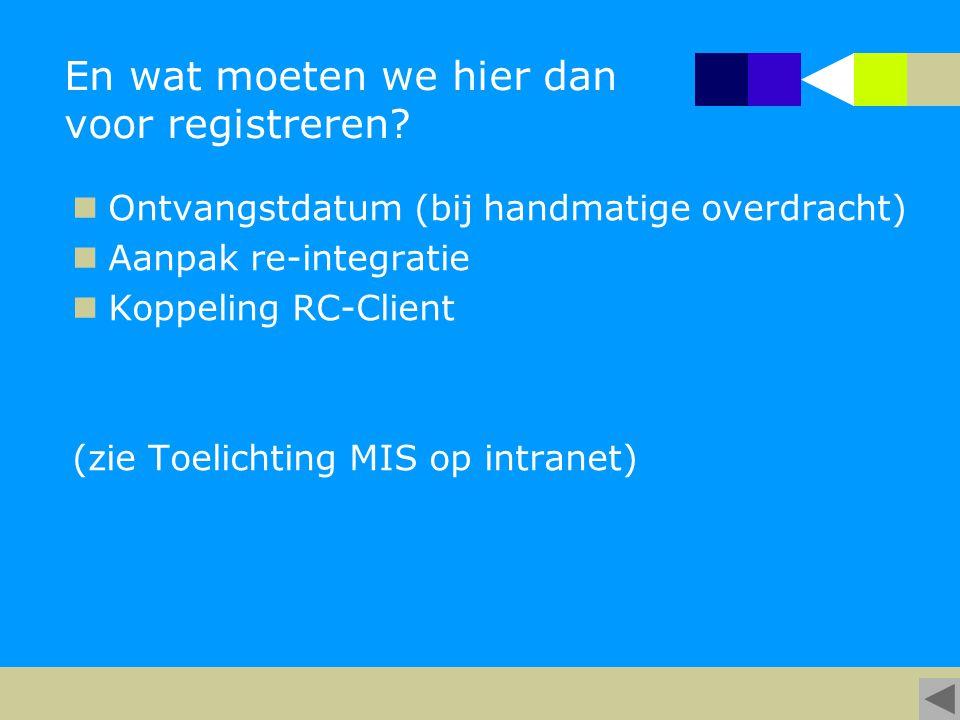 En wat moeten we hier dan voor registreren? Ontvangstdatum (bij handmatige overdracht) Aanpak re-integratie Koppeling RC-Client (zie Toelichting MIS o