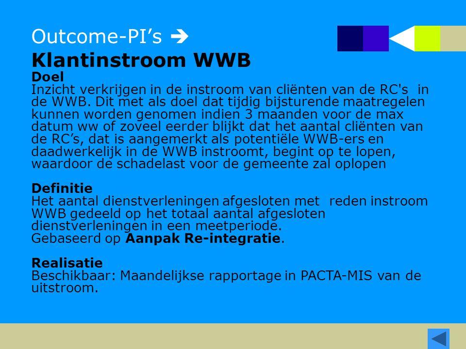Outcome-PI's  Klantinstroom WWB Doel Inzicht verkrijgen in de instroom van cliënten van de RC's in de WWB. Dit met als doel dat tijdig bijsturende ma
