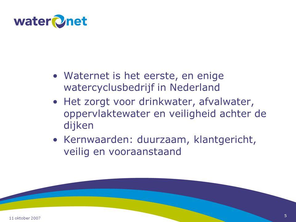 11 oktober 2007 5 Waternet is het eerste, en enige watercyclusbedrijf in Nederland Het zorgt voor drinkwater, afvalwater, oppervlaktewater en veilighe