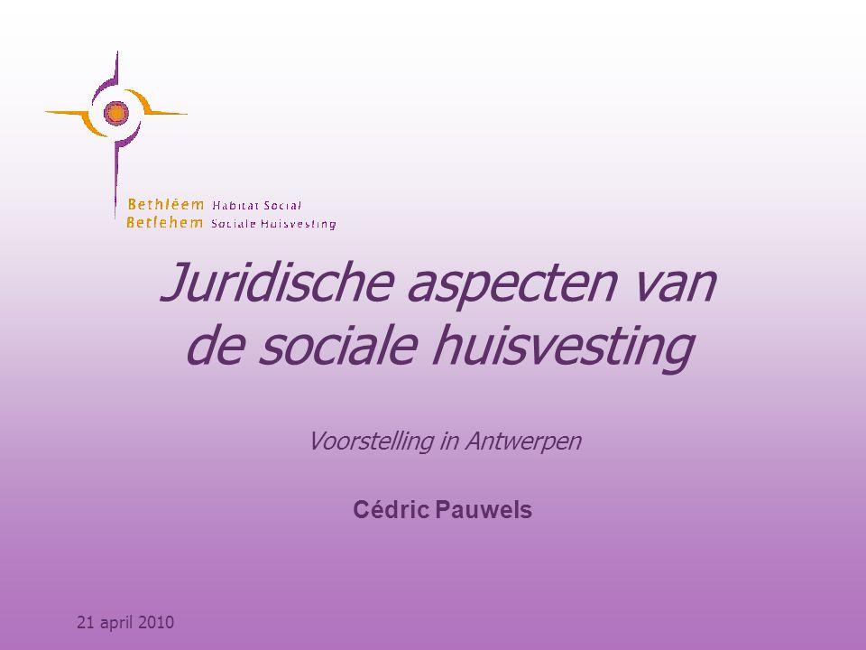 Juridische aspecten van de sociale huisvesting Voorstelling in Antwerpen Cédric Pauwels 21 april 2010