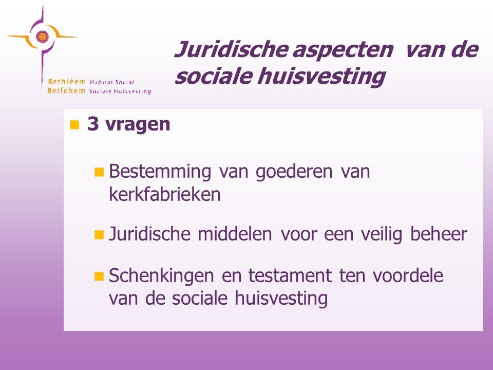 Juridische aspecten van de sociale huisvesting 3 vragen Bestemming van goederen van kerkfabrieken Juridische middelen voor een veilig beheer Schenking