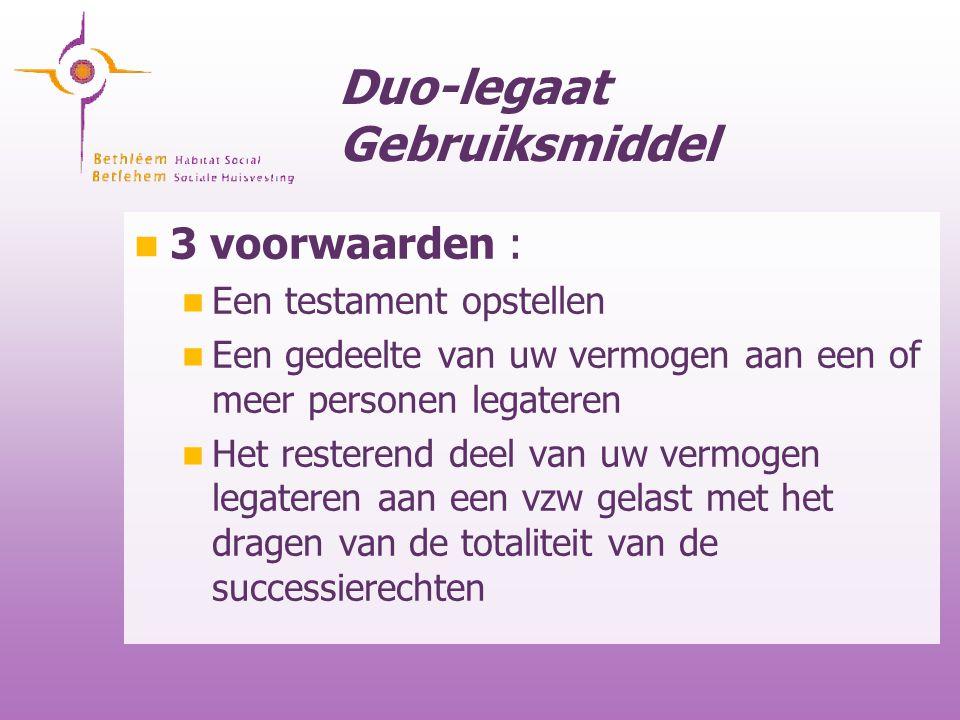 Duo-legaat Gebruiksmiddel 3 voorwaarden : Een testament opstellen Een gedeelte van uw vermogen aan een of meer personen legateren Het resterend deel v
