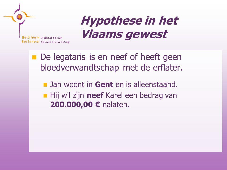 Hypothese in het Vlaams gewest De legataris is en neef of heeft geen bloedverwandtschap met de erflater. Jan woont in Gent en is alleenstaand. Hij wil