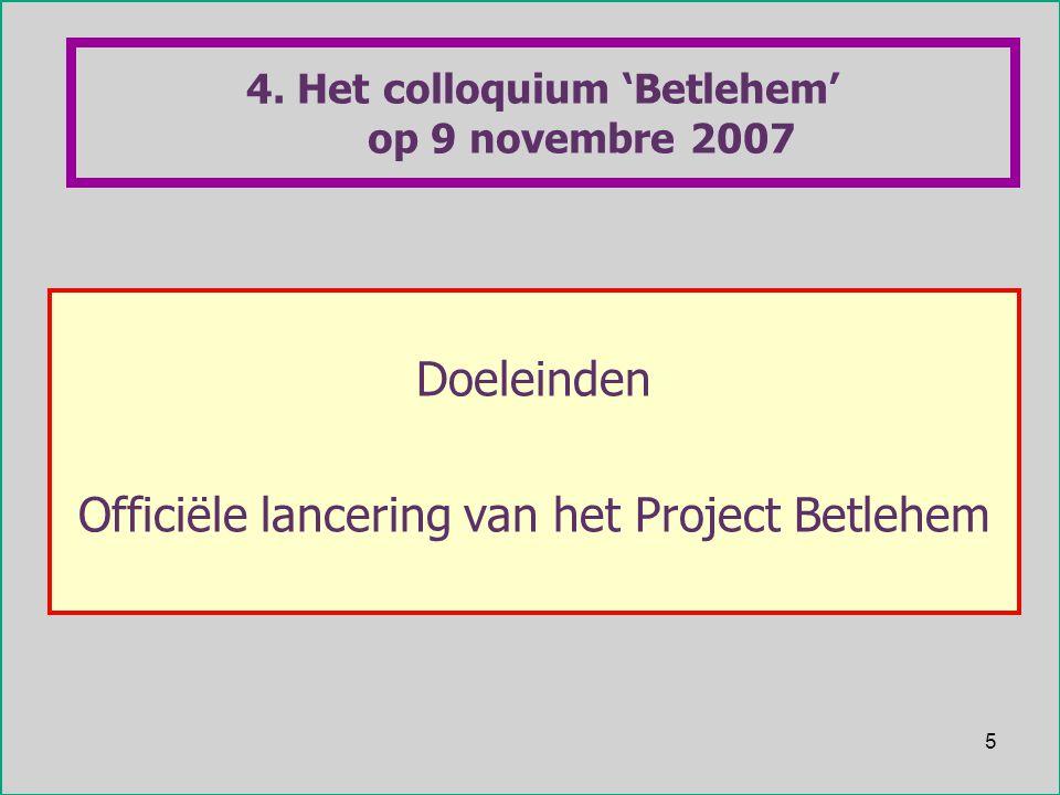 5 4. Het colloquium 'Betlehem' op 9 novembre 2007 Doeleinden Officiële lancering van het Project Betlehem