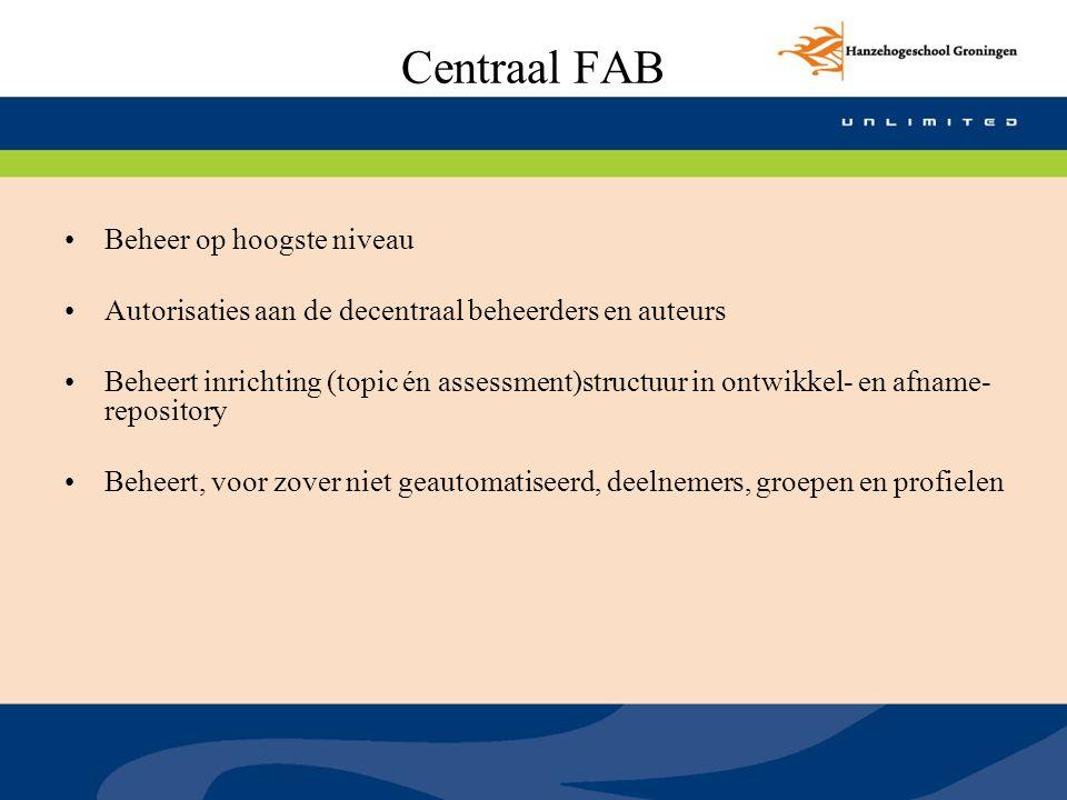 Centraal FAB Beheer op hoogste niveau Autorisaties aan de decentraal beheerders en auteurs Beheert inrichting (topic én assessment)structuur in ontwik