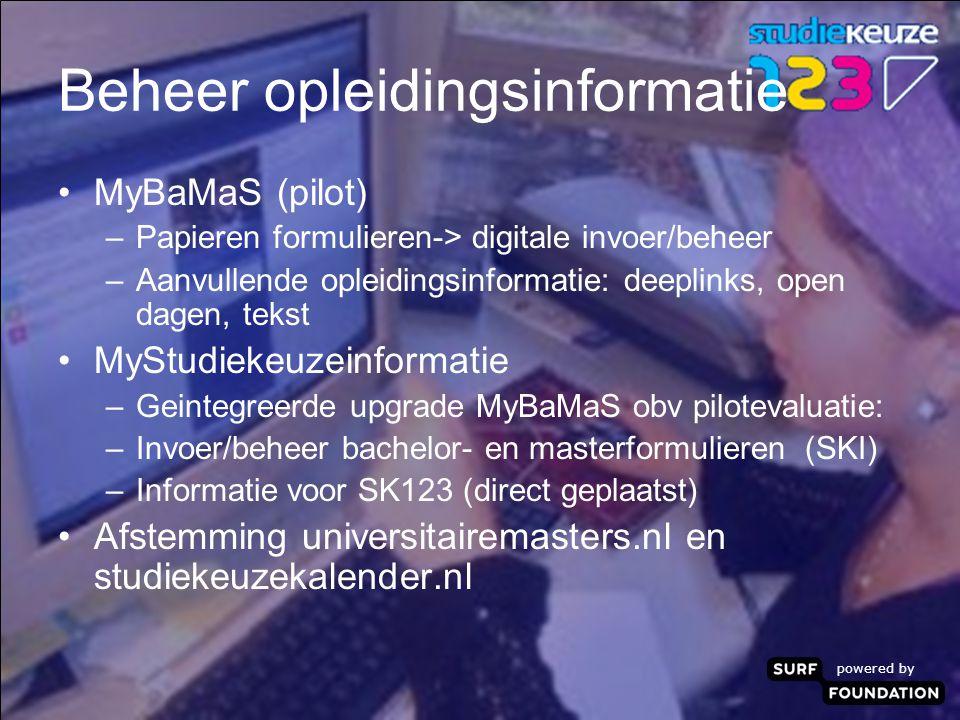 powered by Beheer opleidingsinformatie MyBaMaS (pilot) –Papieren formulieren-> digitale invoer/beheer –Aanvullende opleidingsinformatie: deeplinks, open dagen, tekst MyStudiekeuzeinformatie –Geintegreerde upgrade MyBaMaS obv pilotevaluatie: –Invoer/beheer bachelor- en masterformulieren (SKI) –Informatie voor SK123 (direct geplaatst) Afstemming universitairemasters.nl en studiekeuzekalender.nl