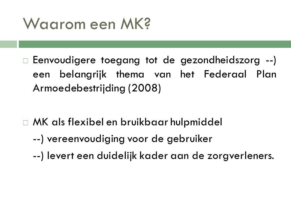 Waarom een MK?  Eenvoudigere toegang tot de gezondheidszorg --) een belangrijk thema van het Federaal Plan Armoedebestrijding (2008)  MK als flexibe