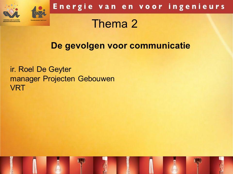 Thema 2 ir. Roel De Geyter manager Projecten Gebouwen VRT De gevolgen voor communicatie