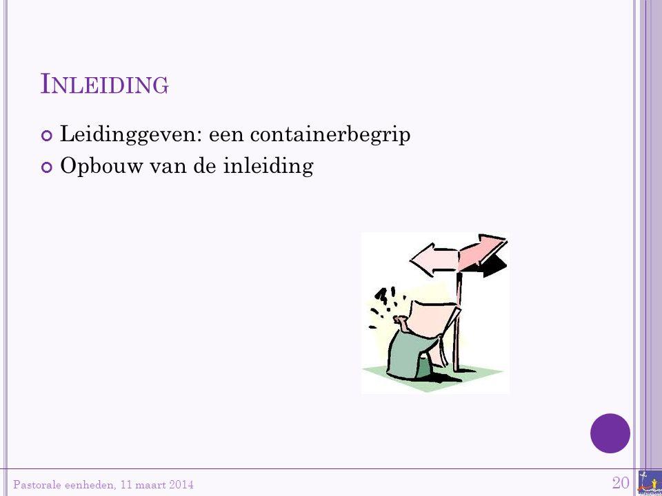 I NLEIDING Leidinggeven: een containerbegrip Opbouw van de inleiding Pastorale eenheden, 11 maart 2014 20