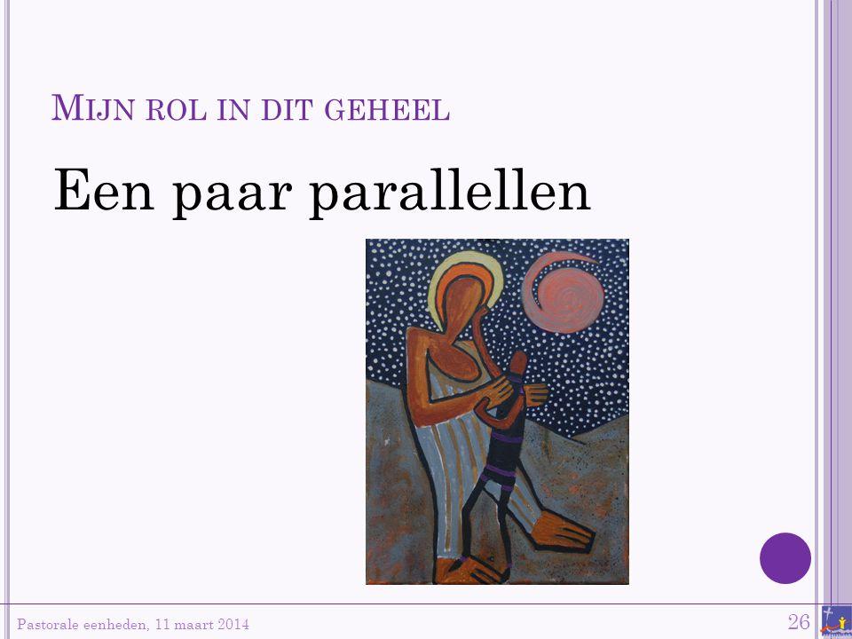 M IJN ROL IN DIT GEHEEL Een paar parallellen Pastorale eenheden, 11 maart 2014 26