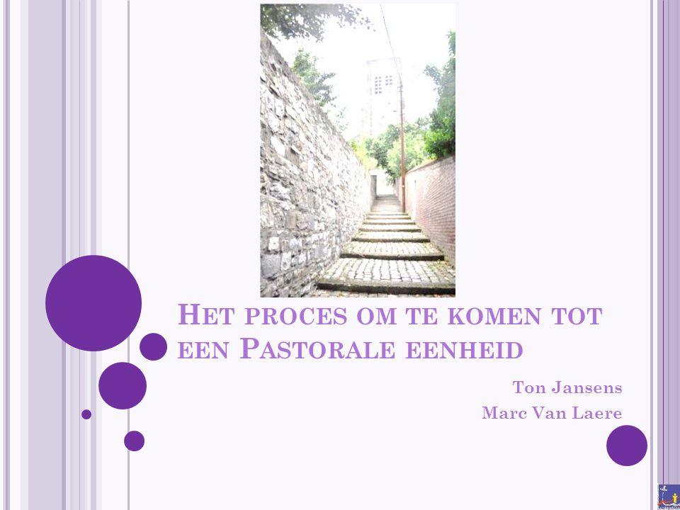 H ET PROCES OM TE KOMEN TOT EEN P ASTORALE EENHEID Ton Jansens Marc Van Laere