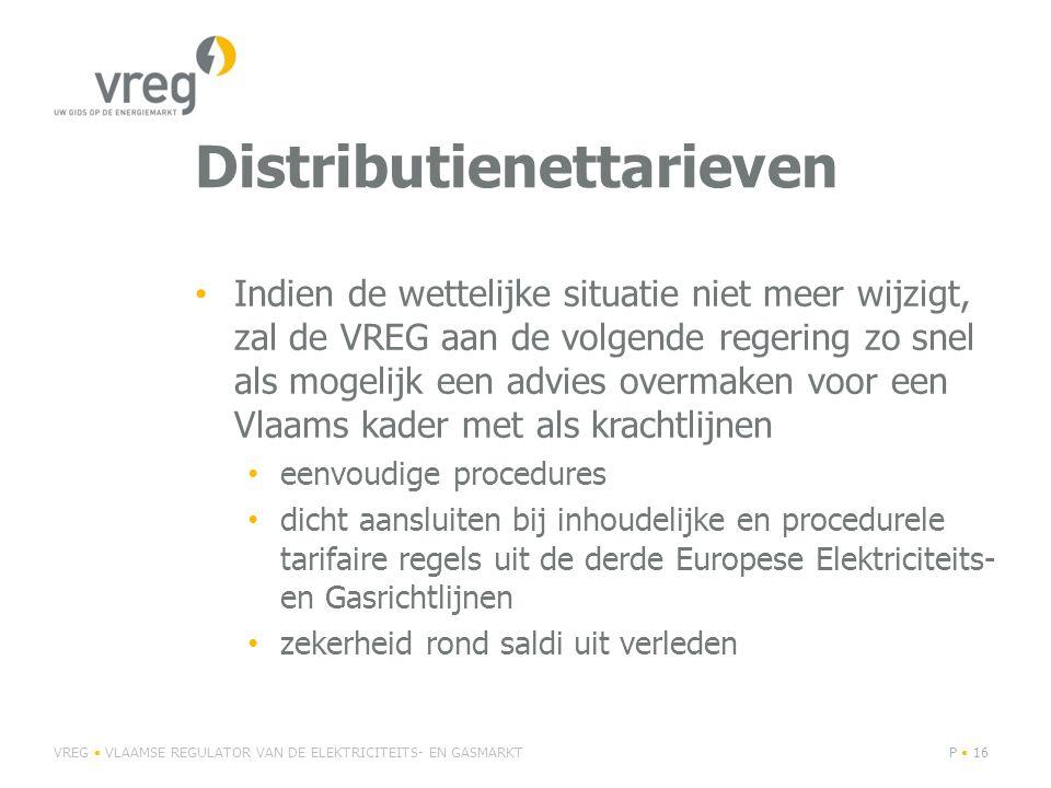 Distributienettarieven Indien de wettelijke situatie niet meer wijzigt, zal de VREG aan de volgende regering zo snel als mogelijk een advies overmaken voor een Vlaams kader met als krachtlijnen eenvoudige procedures dicht aansluiten bij inhoudelijke en procedurele tarifaire regels uit de derde Europese Elektriciteits- en Gasrichtlijnen zekerheid rond saldi uit verleden VREG VLAAMSE REGULATOR VAN DE ELEKTRICITEITS- EN GASMARKTP 16