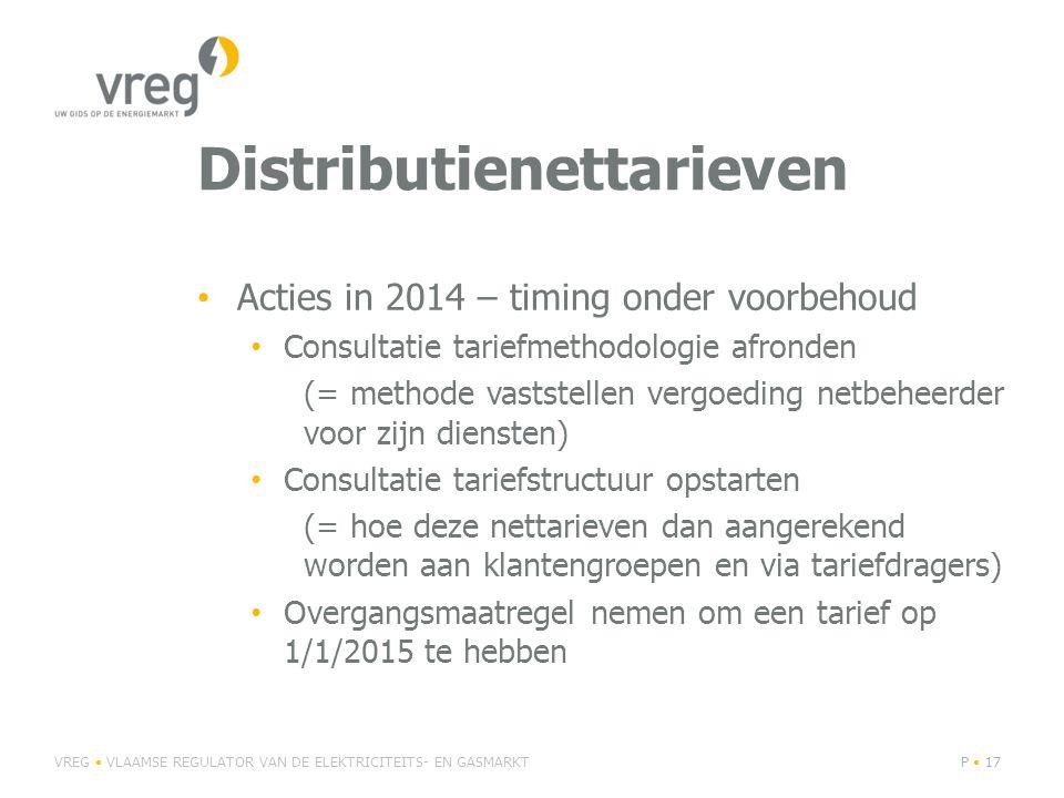 Distributienettarieven Acties in 2014 – timing onder voorbehoud Consultatie tariefmethodologie afronden (= methode vaststellen vergoeding netbeheerder voor zijn diensten) Consultatie tariefstructuur opstarten (= hoe deze nettarieven dan aangerekend worden aan klantengroepen en via tariefdragers) Overgangsmaatregel nemen om een tarief op 1/1/2015 te hebben VREG VLAAMSE REGULATOR VAN DE ELEKTRICITEITS- EN GASMARKTP 17