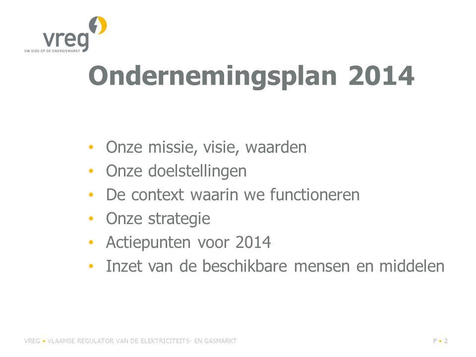 Ondernemingsplan 2014 Onze missie, visie, waarden Onze doelstellingen De context waarin we functioneren Onze strategie Actiepunten voor 2014 Inzet van de beschikbare mensen en middelen VREG VLAAMSE REGULATOR VAN DE ELEKTRICITEITS- EN GASMARKTP 2