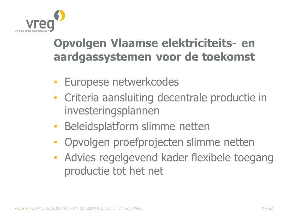 Opvolgen Vlaamse elektriciteits- en aardgassystemen voor de toekomst Europese netwerkcodes Criteria aansluiting decentrale productie in investeringsplannen Beleidsplatform slimme netten Opvolgen proefprojecten slimme netten Advies regelgevend kader flexibele toegang productie tot het net VREG VLAAMSE REGULATOR VAN DE ELEKTRICITEITS- EN GASMARKTP 22