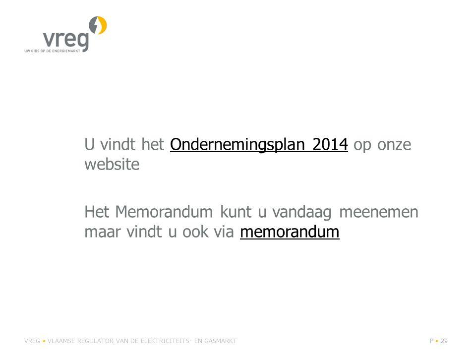 U vindt het Ondernemingsplan 2014 op onze websiteOndernemingsplan 2014 Het Memorandum kunt u vandaag meenemen maar vindt u ook via memorandummemorandum VREG VLAAMSE REGULATOR VAN DE ELEKTRICITEITS- EN GASMARKTP 29