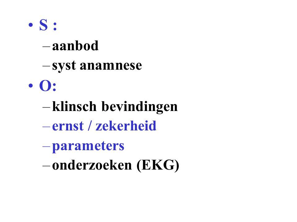 S : –aanbod –syst anamnese O: –klinsch bevindingen –ernst / zekerheid –parameters –onderzoeken (EKG)