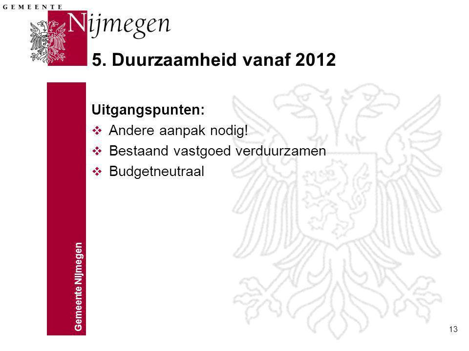 Gemeente Nijmegen 13 5. Duurzaamheid vanaf 2012 Uitgangspunten: v Andere aanpak nodig! v Bestaand vastgoed verduurzamen v Budgetneutraal