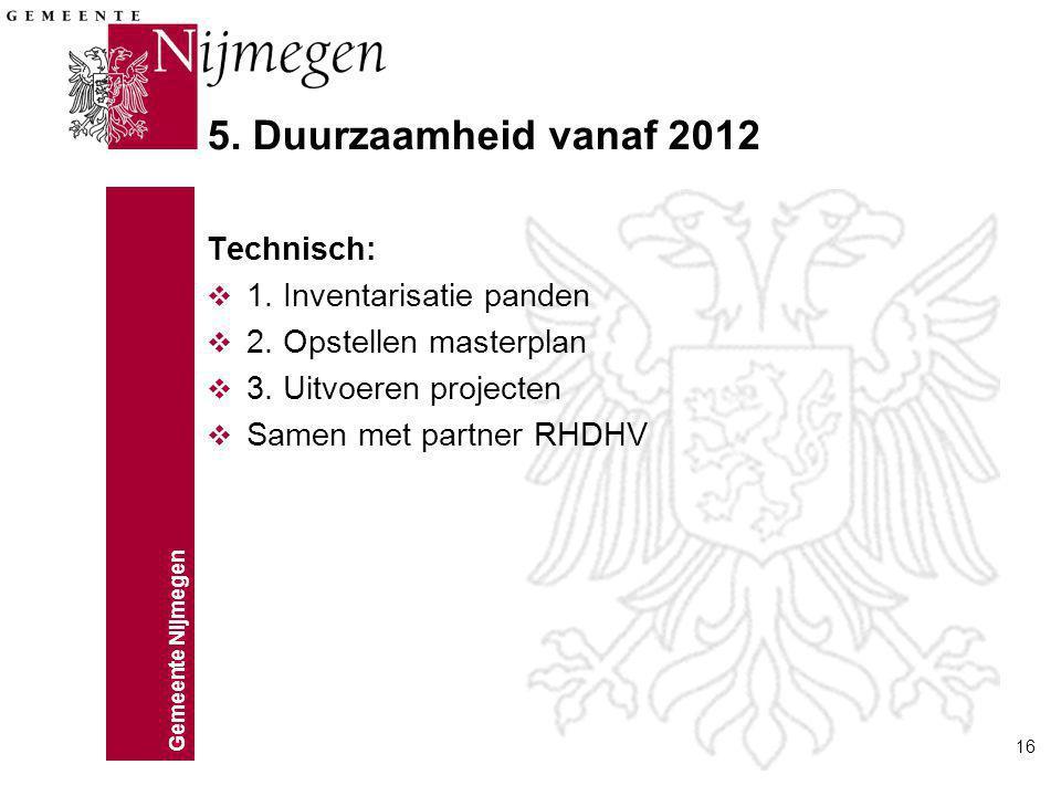 Gemeente Nijmegen 16 5. Duurzaamheid vanaf 2012 Technisch: v 1. Inventarisatie panden v 2. Opstellen masterplan v 3. Uitvoeren projecten v Samen met p