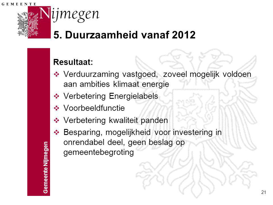Gemeente Nijmegen 21 5. Duurzaamheid vanaf 2012 Resultaat: v Verduurzaming vastgoed, zoveel mogelijk voldoen aan ambities klimaat energie v Verbeterin