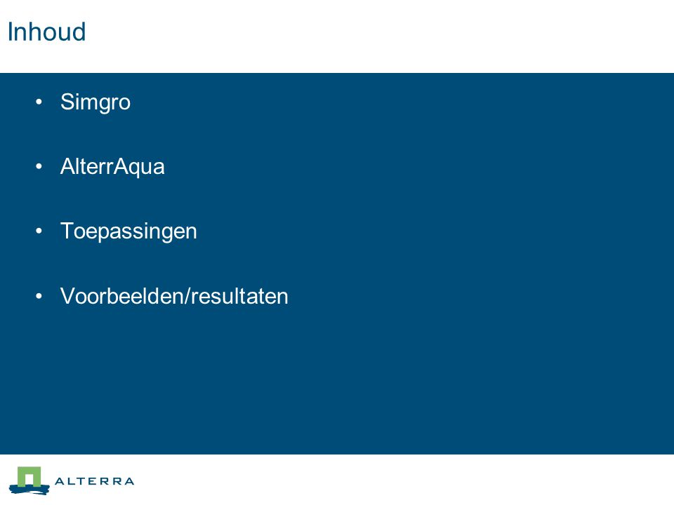 AlterrAqua Stand van zaken Ontwikkeld voor/met Simgro Koppeling met SOBEK/DUFLOW … Koppeling met MODFLOW … Enkele stappen moeten inhoudelijk beter Functionaliteit niet volledig (Kwantitatieve methoden, schematiseringmethoden, keuzes via expert-systeem, logboek-functionaliteit?) Overstap naar ARCGIS?