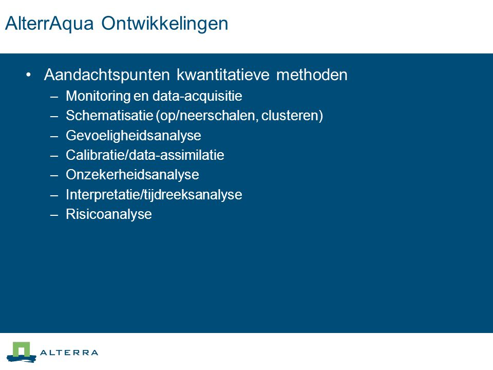 AlterrAqua Ontwikkelingen Aandachtspunten kwantitatieve methoden –Monitoring en data-acquisitie –Schematisatie (op/neerschalen, clusteren) –Gevoelighe