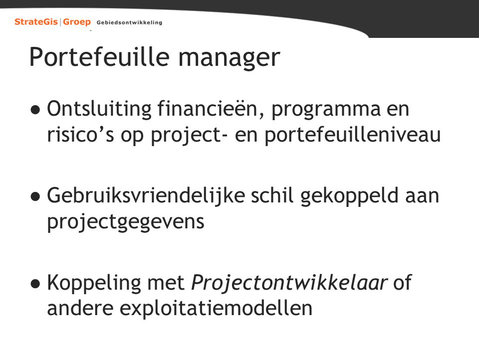 Portefeuille manager ●Ontsluiting financieën, programma en risico's op project- en portefeuilleniveau ●Gebruiksvriendelijke schil gekoppeld aan projec