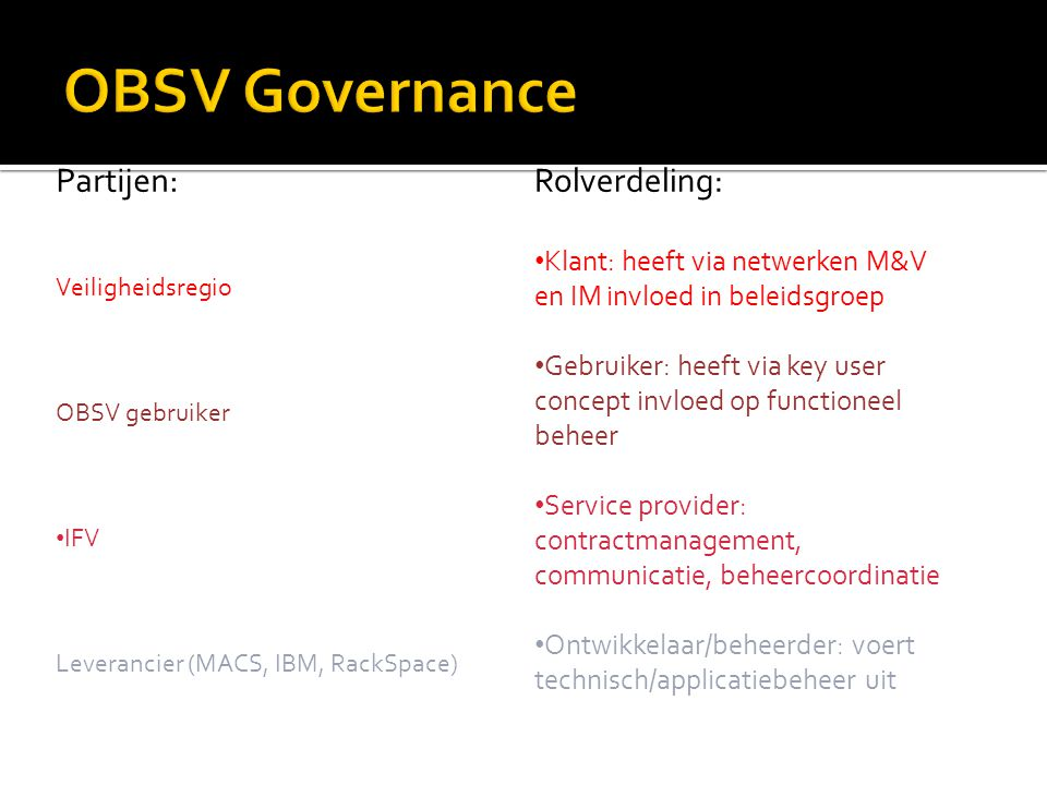 Rolverdeling: Klant: heeft via netwerken M&V en IM invloed in beleidsgroep Gebruiker: heeft via key user concept invloed op functioneel beheer Service provider: contractmanagement, communicatie, beheercoordinatie Ontwikkelaar/beheerder: voert technisch/applicatiebeheer uit Partijen: Veiligheidsregio OBSV gebruiker IFV Leverancier (MACS, IBM, RackSpace)