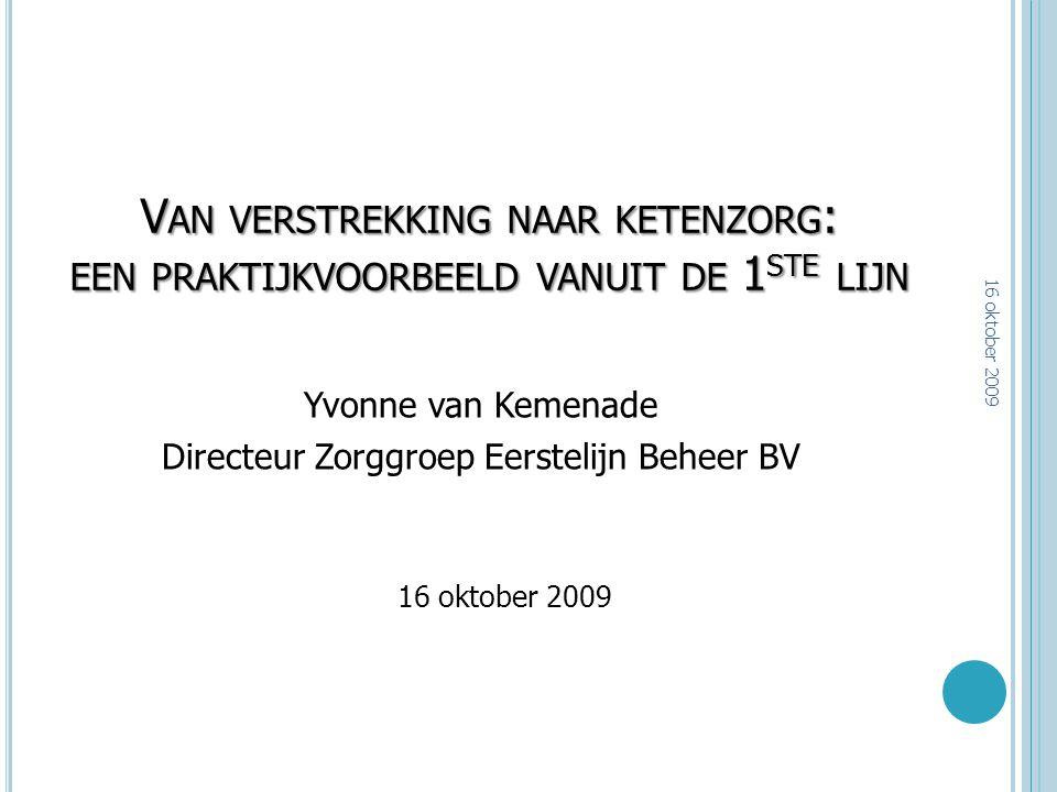 V AN VERSTREKKING NAAR KETENZORG : EEN PRAKTIJKVOORBEELD VANUIT DE 1 STE LIJN Yvonne van Kemenade Directeur Zorggroep Eerstelijn Beheer BV 16 oktober