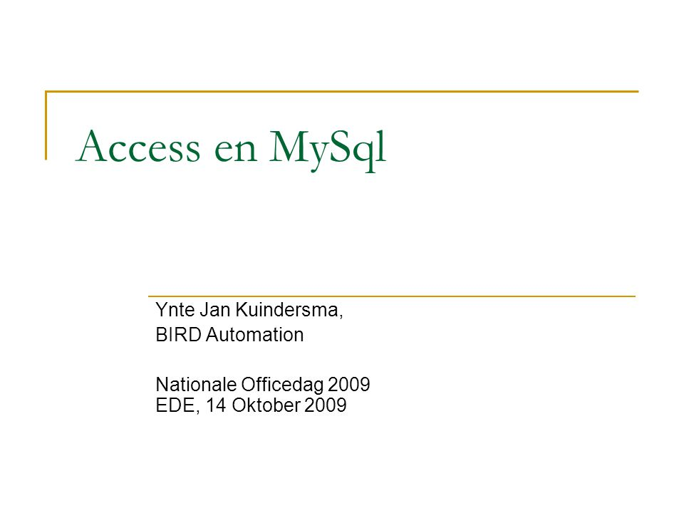 Access en MySql Ynte Jan Kuindersma, BIRD Automation Nationale Officedag 2009 EDE, 14 Oktober 2009