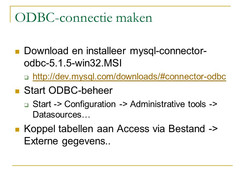 ODBC-connectie maken Download en installeer mysql-connector- odbc win32.MSI      Start ODBC-beheer  Start -> Configuration -> Administrative tools -> Datasources… Koppel tabellen aan Access via Bestand -> Externe gegevens..