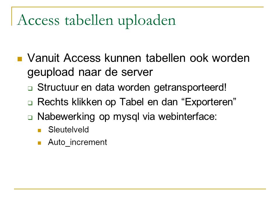 Access tabellen uploaden Vanuit Access kunnen tabellen ook worden geupload naar de server  Structuur en data worden getransporteerd.