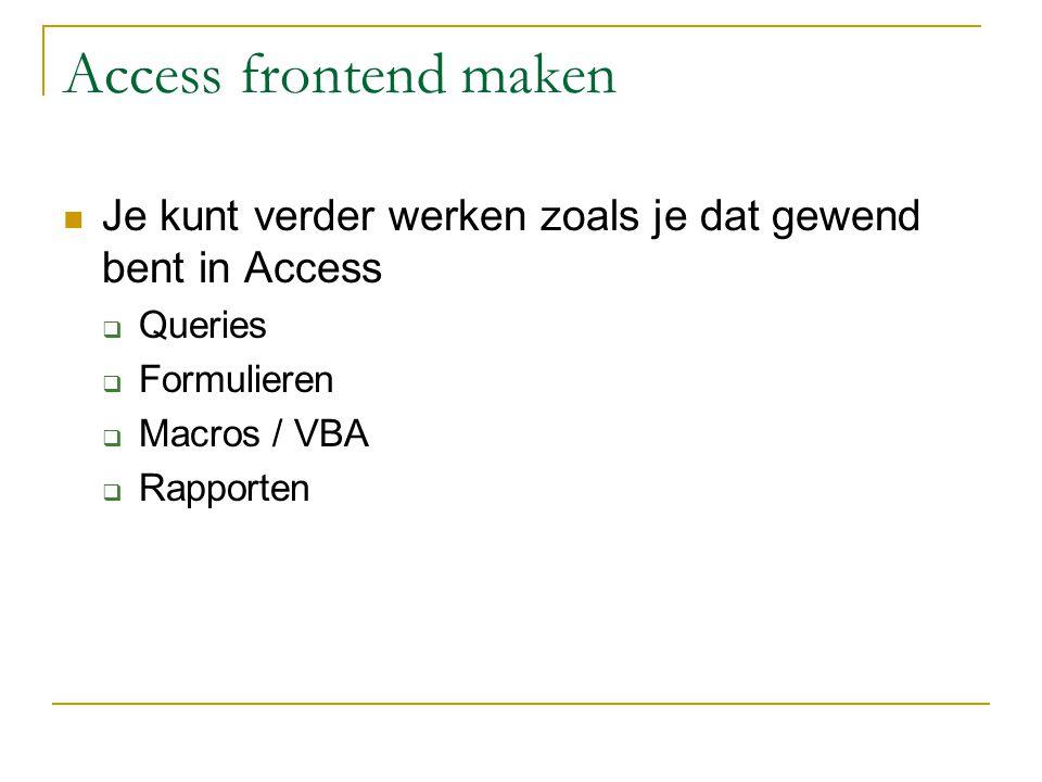 Access frontend maken Je kunt verder werken zoals je dat gewend bent in Access  Queries  Formulieren  Macros / VBA  Rapporten