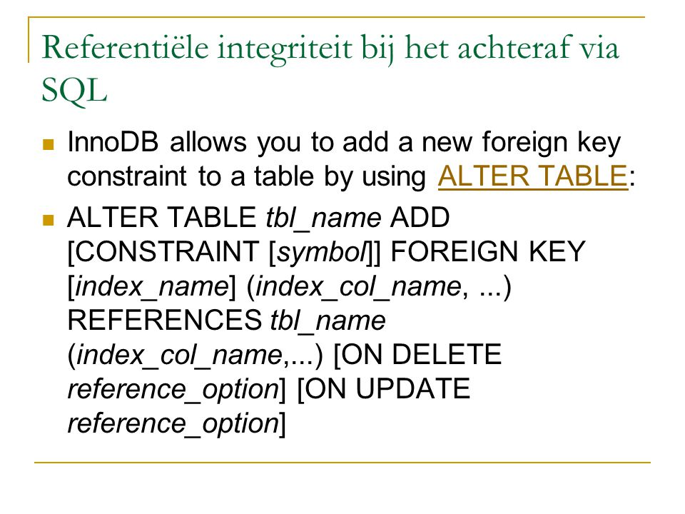 Referentiële integriteit bij het achteraf via SQL InnoDB allows you to add a new foreign key constraint to a table by using ALTER TABLE:ALTER TABLE ALTER TABLE tbl_name ADD [CONSTRAINT [symbol]] FOREIGN KEY [index_name] (index_col_name,...) REFERENCES tbl_name (index_col_name,...) [ON DELETE reference_option] [ON UPDATE reference_option]