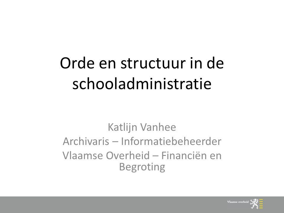 Orde en structuur in de schooladministratie Katlijn Vanhee Archivaris – Informatiebeheerder Vlaamse Overheid – Financiën en Begroting