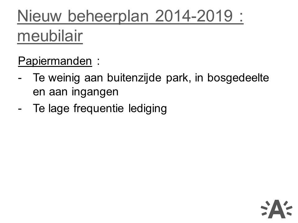 Papiermanden : -Te weinig aan buitenzijde park, in bosgedeelte en aan ingangen -Te lage frequentie lediging Nieuw beheerplan 2014-2019 : meubilair