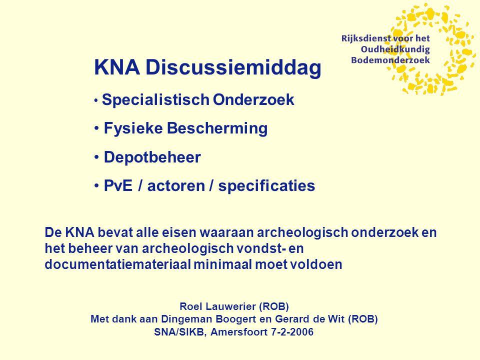 KNA Discussiemiddag Specialistisch Onderzoek Fysieke Bescherming Depotbeheer PvE / actoren / specificaties Roel Lauwerier (ROB) Met dank aan Dingeman Boogert en Gerard de Wit (ROB) SNA/SIKB, Amersfoort 7-2-2006 De KNA bevat alle eisen waaraan archeologisch onderzoek en het beheer van archeologisch vondst- en documentatiemateriaal minimaal moet voldoen
