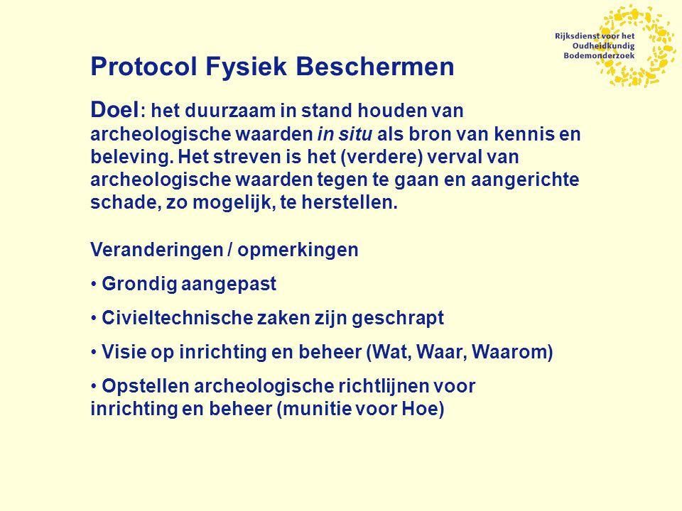 Protocol Fysiek Beschermen Doel : het duurzaam in stand houden van archeologische waarden in situ als bron van kennis en beleving.