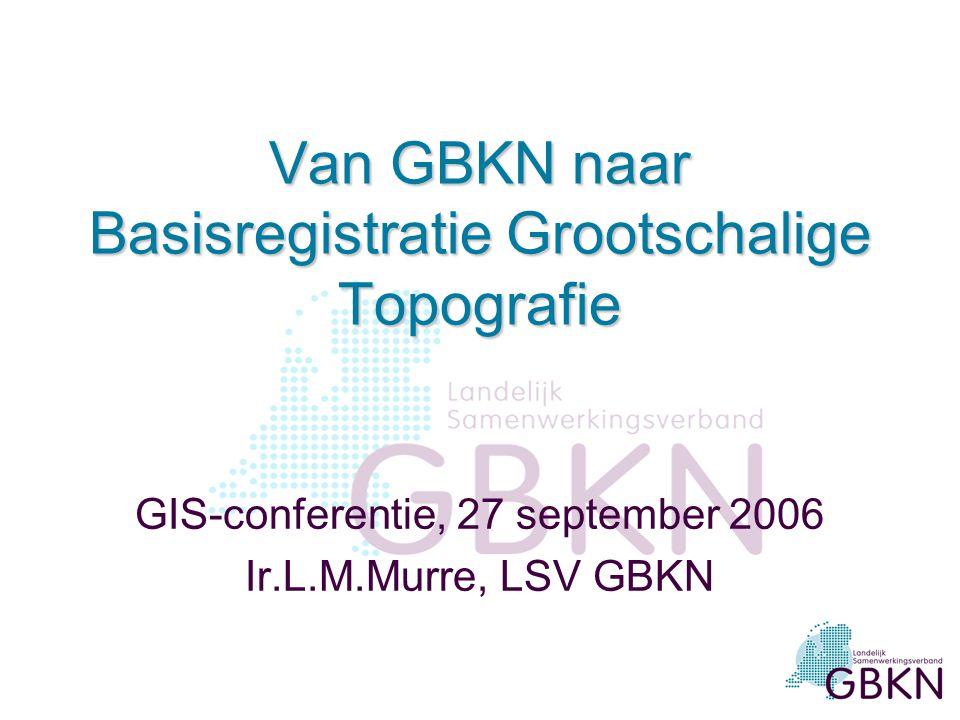 Van GBKN naar Basisregistratie Grootschalige Topografie GIS-conferentie, 27 september 2006 Ir.L.M.Murre, LSV GBKN